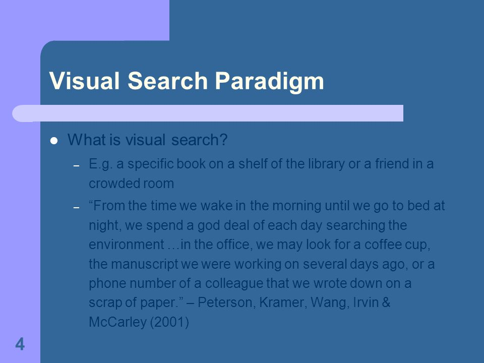 4 What is visual search? – E.g. a specific book on a shelf of the library or a friend in a crowded room – From the time we wake in the morning until w