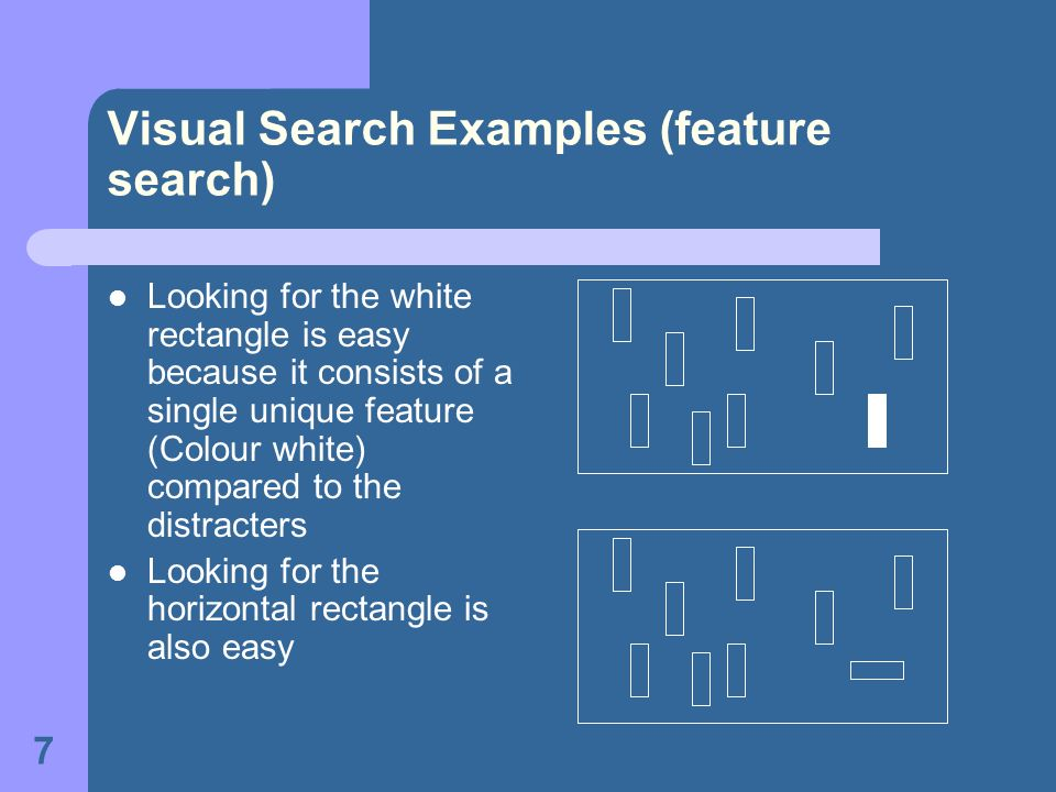 7 Visual Search Examples (feature search) Looking for the white rectangle is easy because it consists of a single unique feature (Colour white) compar