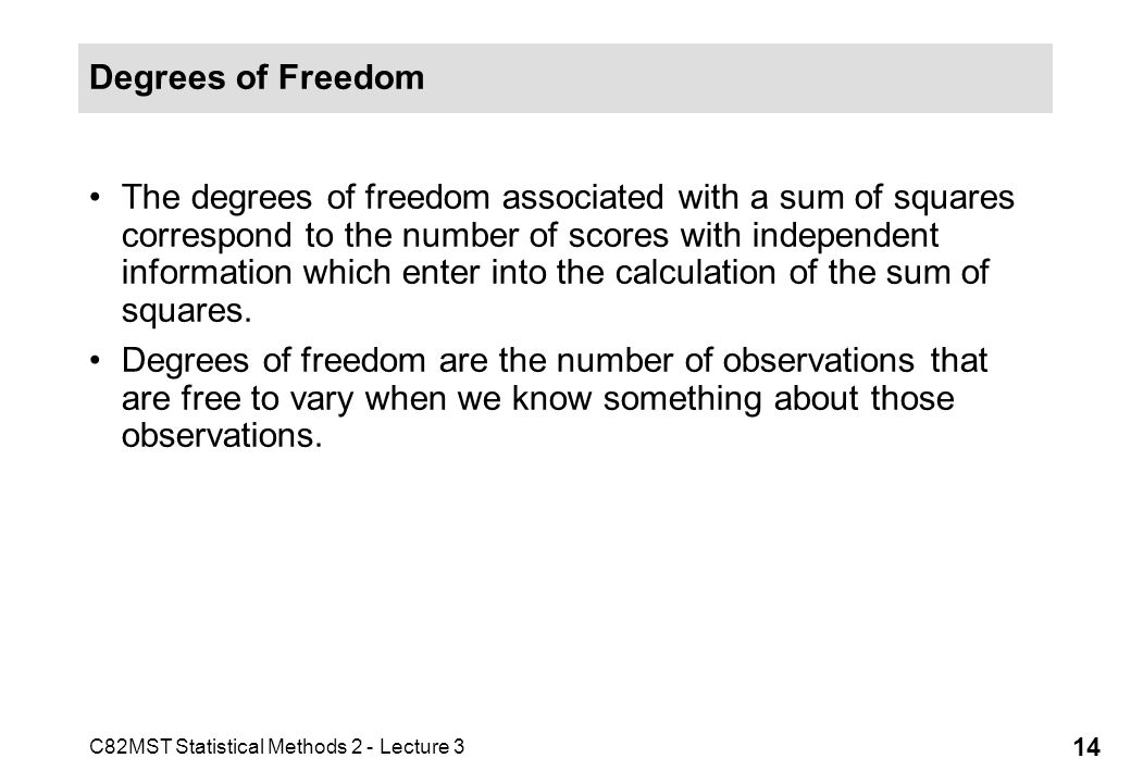 C82MST Statistical Methods 2 - Lecture 3 14 Degrees of Freedom The degrees of freedom associated with a sum of squares correspond to the number of sco