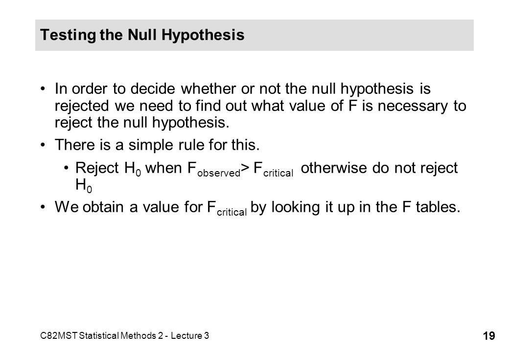 C82MST Statistical Methods 2 - Lecture 3 19 Testing the Null Hypothesis In order to decide whether or not the null hypothesis is rejected we need to f