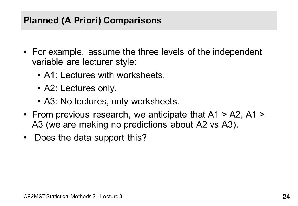 C82MST Statistical Methods 2 - Lecture 3 24 Planned (A Priori) Comparisons For example, assume the three levels of the independent variable are lectur