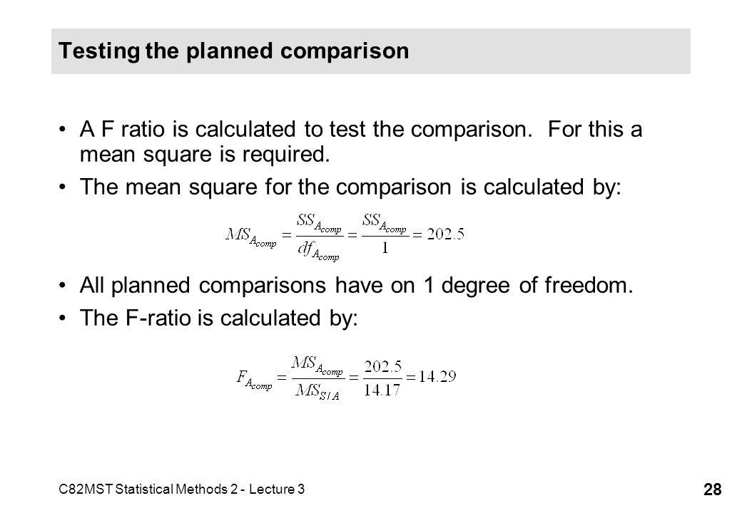 C82MST Statistical Methods 2 - Lecture 3 28 Testing the planned comparison A F ratio is calculated to test the comparison. For this a mean square is r