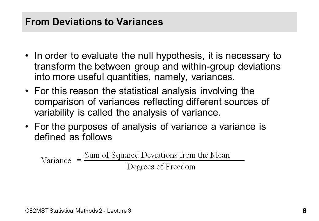 C82MST Statistical Methods 2 - Lecture 3 6 From Deviations to Variances In order to evaluate the null hypothesis, it is necessary to transform the bet