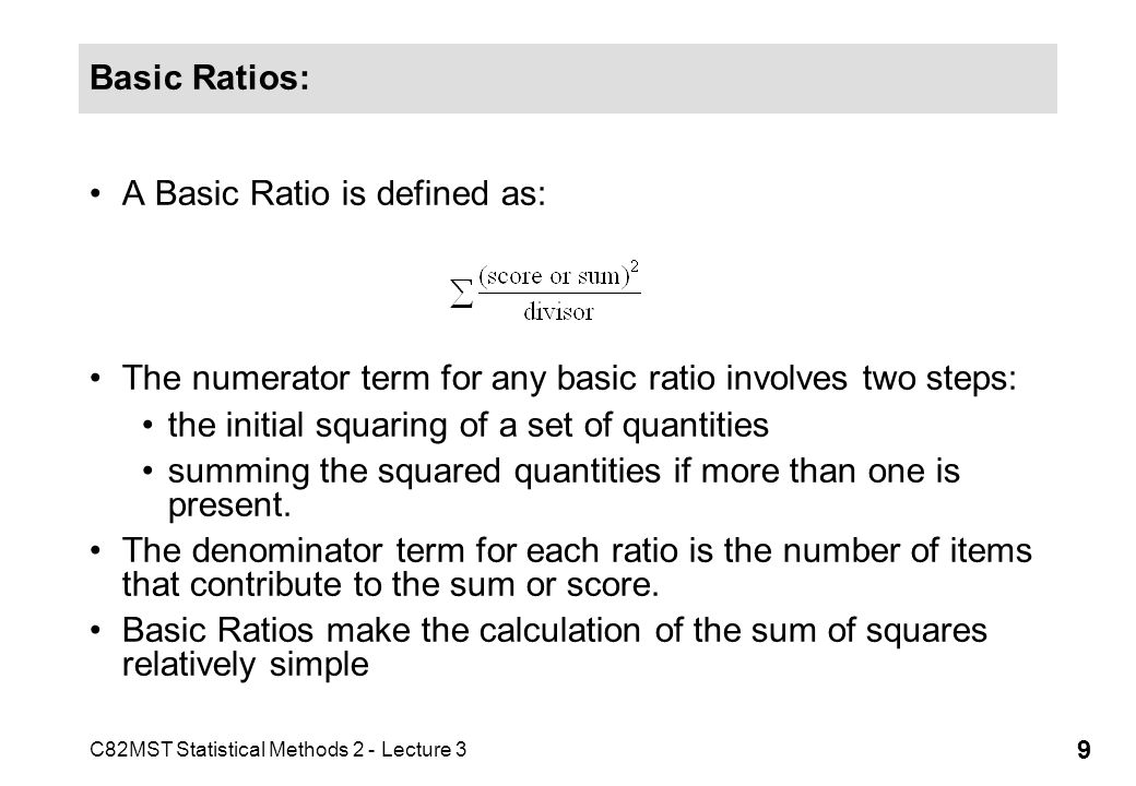 C82MST Statistical Methods 2 - Lecture 3 9 Basic Ratios: A Basic Ratio is defined as: The numerator term for any basic ratio involves two steps: the i