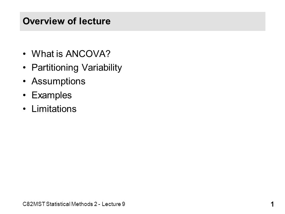 C82MST Statistical Methods 2 - Lecture 9 1 Overview of lecture What is ANCOVA? Partitioning Variability Assumptions Examples Limitations