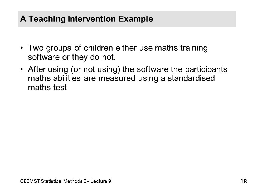 C82MST Statistical Methods 2 - Lecture 9 18 A Teaching Intervention Example Two groups of children either use maths training software or they do not.