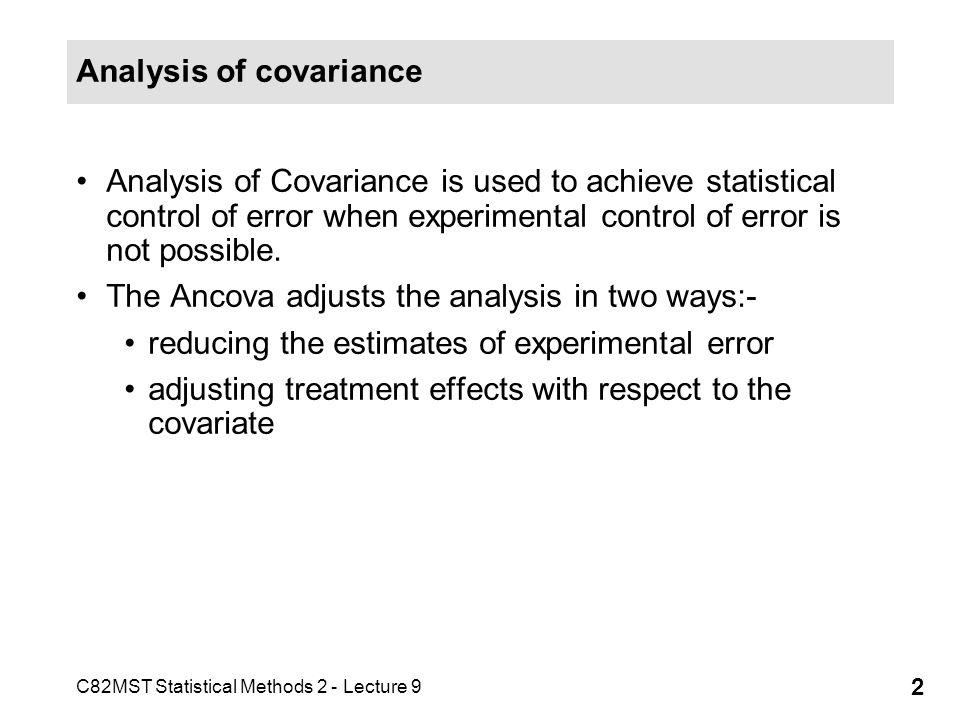 C82MST Statistical Methods 2 - Lecture 9 3 Analysis of covariance In most experiments the scores on the covariate are collected before the experimental treatment eg.