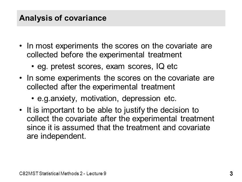 C82MST Statistical Methods 2 - Lecture 9 3 Analysis of covariance In most experiments the scores on the covariate are collected before the experimenta
