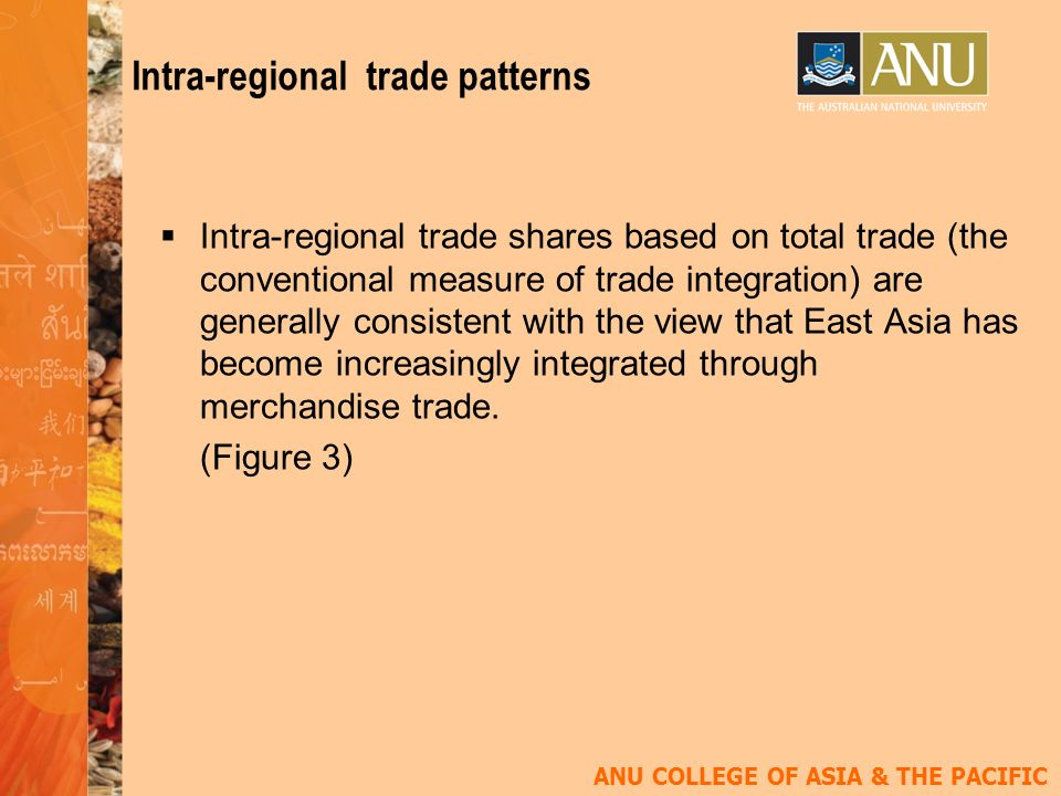 ANU COLLEGE OF ASIA & THE PACIFIC Intra-regional trade patterns Intra-regional trade shares based on total trade (the conventional measure of trade integration) are generally consistent with the view that East Asia has become increasingly integrated through merchandise trade.