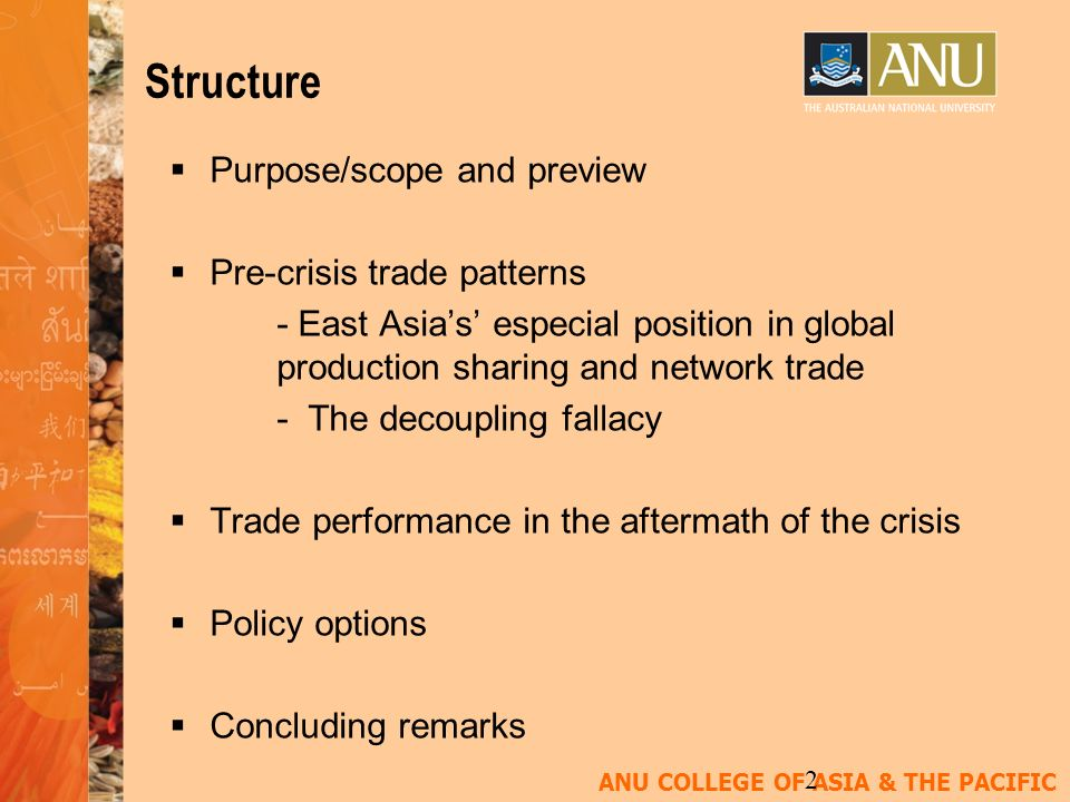 ANU COLLEGE OF ASIA & THE PACIFIC 2 Structure Purpose/scope and preview Pre-crisis trade patterns - East Asias especial position in global production sharing and network trade - The decoupling fallacy Trade performance in the aftermath of the crisis Policy options Concluding remarks