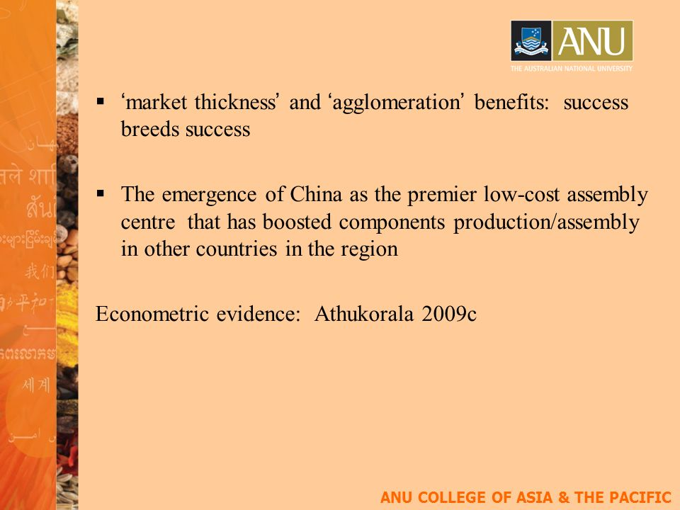 ANU COLLEGE OF ASIA & THE PACIFIC market thickness and agglomeration benefits: success breeds success The emergence of China as the premier low-cost assembly centre that has boosted components production/assembly in other countries in the region Econometric evidence: Athukorala 2009c