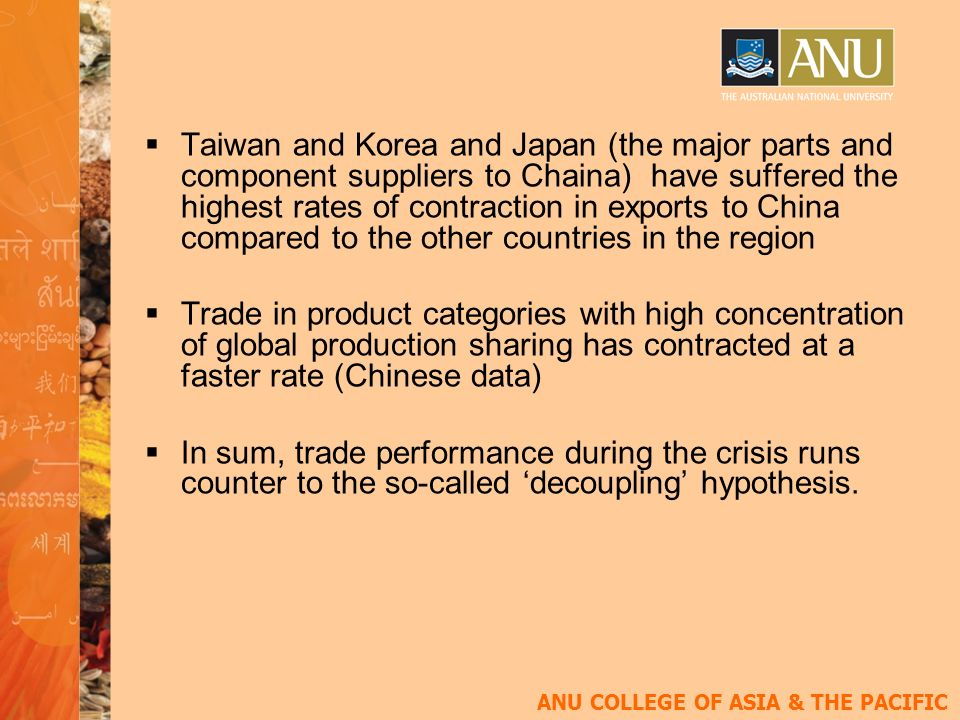 ANU COLLEGE OF ASIA & THE PACIFIC Taiwan and Korea and Japan (the major parts and component suppliers to Chaina) have suffered the highest rates of contraction in exports to China compared to the other countries in the region Trade in product categories with high concentration of global production sharing has contracted at a faster rate (Chinese data) In sum, trade performance during the crisis runs counter to the so-called decoupling hypothesis.