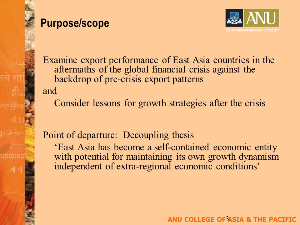 ANU COLLEGE OF ASIA & THE PACIFIC 3 Purpose/scope Examine export performance of East Asia countries in the aftermaths of the global financial crisis against the backdrop of pre-crisis export patterns and Consider lessons for growth strategies after the crisis Point of departure: Decoupling thesis East Asia has become a self-contained economic entity with potential for maintaining its own growth dynamism independent of extra-regional economic conditions