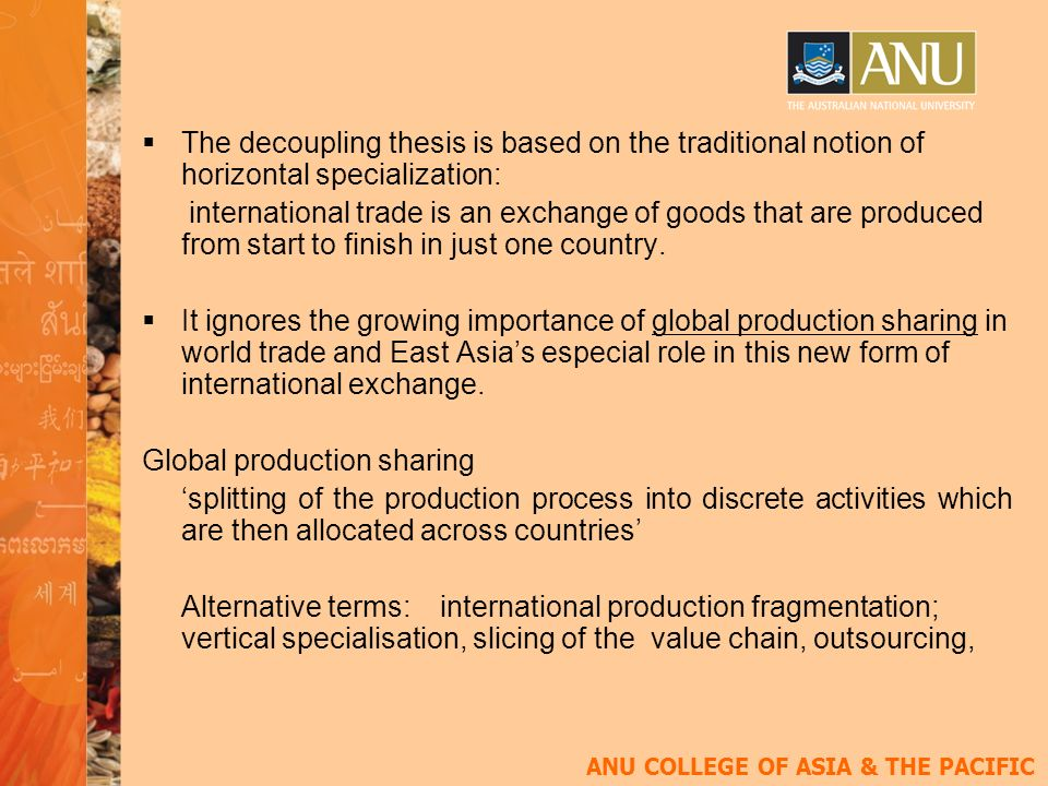 ANU COLLEGE OF ASIA & THE PACIFIC The decoupling thesis is based on the traditional notion of horizontal specialization: international trade is an exchange of goods that are produced from start to finish in just one country.