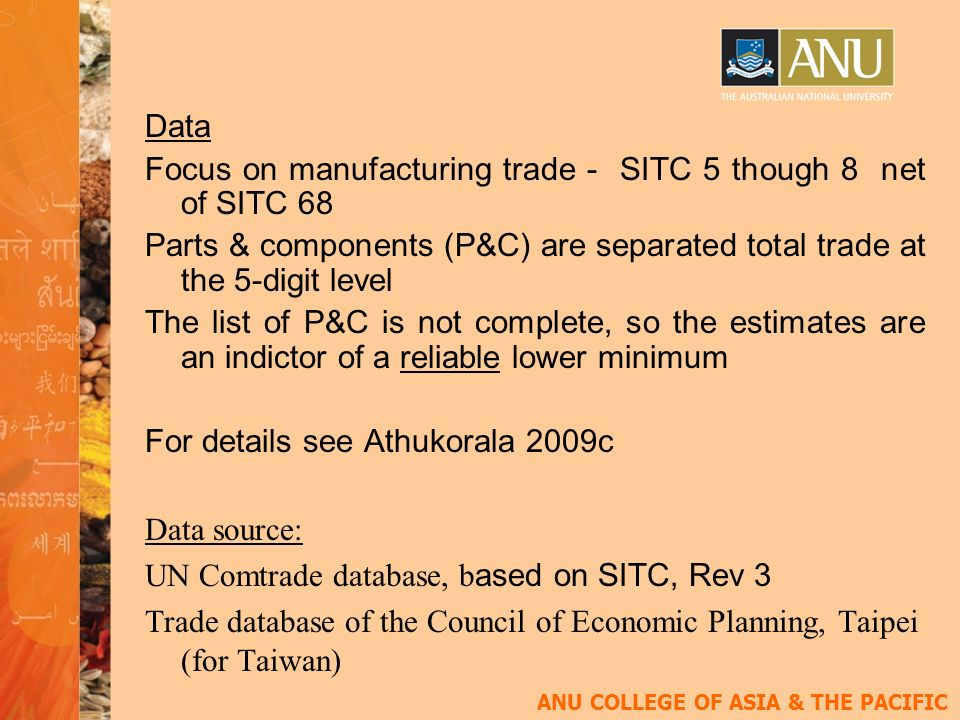 ANU COLLEGE OF ASIA & THE PACIFIC Data Focus on manufacturing trade - SITC 5 though 8 net of SITC 68 Parts & components (P&C) are separated total trade at the 5-digit level The list of P&C is not complete, so the estimates are an indictor of a reliable lower minimum For details see Athukorala 2009c Data source: UN Comtrade database, b ased on SITC, Rev 3 Trade database of the Council of Economic Planning, Taipei (for Taiwan)