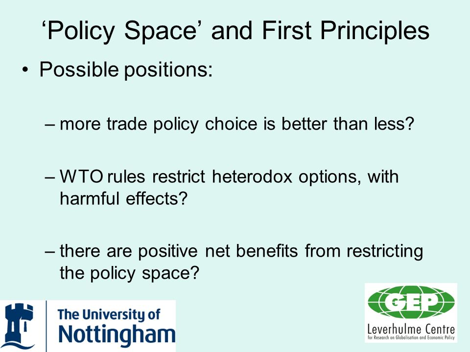 Policy Space and First Principles Possible positions: –more trade policy choice is better than less? –WTO rules restrict heterodox options, with harmf