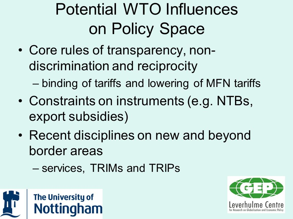 Potential WTO Influences on Policy Space Core rules of transparency, non- discrimination and reciprocity –binding of tariffs and lowering of MFN tarif