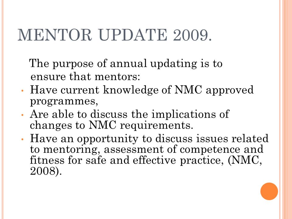 MENTOR UPDATE 2009. The purpose of annual updating is to ensure that mentors: Have current knowledge of NMC approved programmes, Are able to discuss t