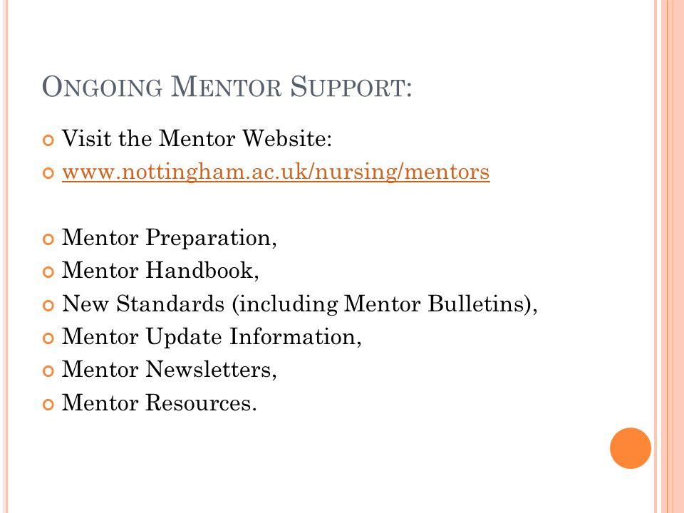 O NGOING M ENTOR S UPPORT : Visit the Mentor Website: www.nottingham.ac.uk/nursing/mentors Mentor Preparation, Mentor Handbook, New Standards (includi