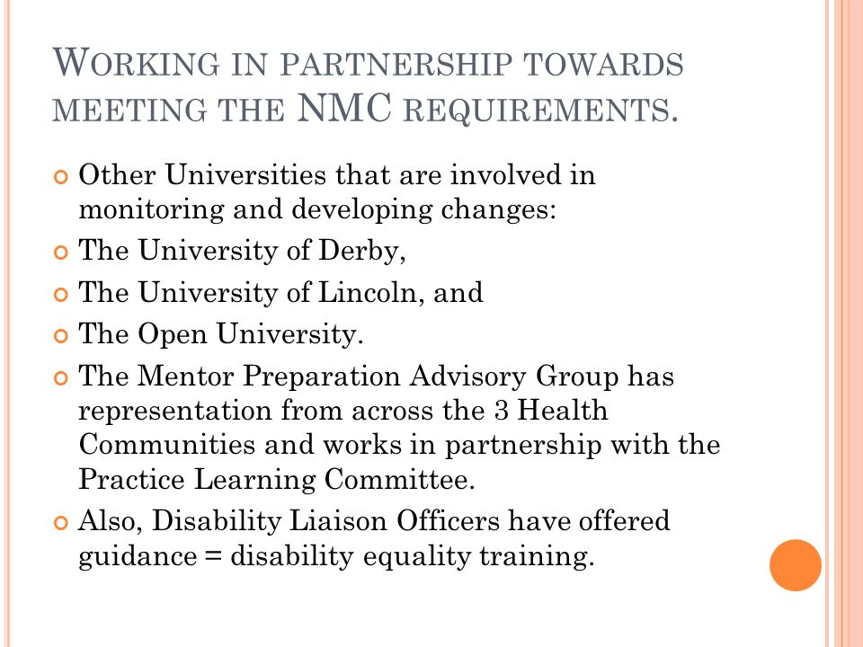 W ORKING IN PARTNERSHIP TOWARDS MEETING THE NMC REQUIREMENTS. Other Universities that are involved in monitoring and developing changes: The Universit