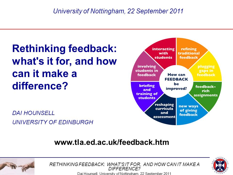 RETHINKING FEEDBACK: WHAT'S IT FOR, AND HOW CAN IT MAKE A DIFFERENCE? Dai Hounsell, University of Nottingham, 22 September 2011 Rethinking feedback: w