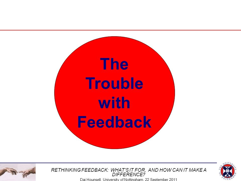 RETHINKING FEEDBACK: WHAT'S IT FOR, AND HOW CAN IT MAKE A DIFFERENCE? Dai Hounsell, University of Nottingham, 22 September 2011 The Trouble with Feedb