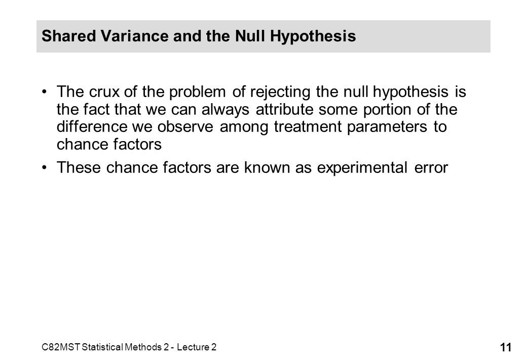 C82MST Statistical Methods 2 - Lecture 2 11 Shared Variance and the Null Hypothesis The crux of the problem of rejecting the null hypothesis is the fact that we can always attribute some portion of the difference we observe among treatment parameters to chance factors These chance factors are known as experimental error