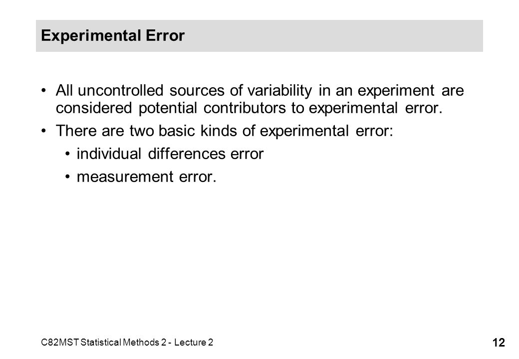 C82MST Statistical Methods 2 - Lecture 2 12 Experimental Error All uncontrolled sources of variability in an experiment are considered potential contributors to experimental error.