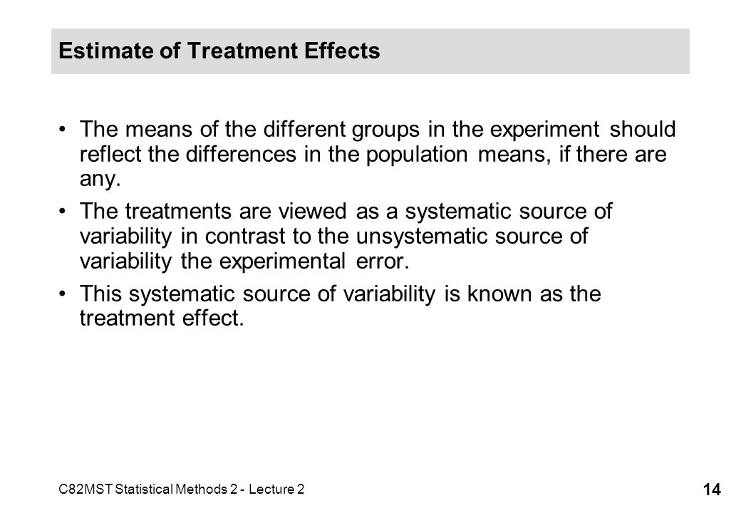 C82MST Statistical Methods 2 - Lecture 2 14 Estimate of Treatment Effects The means of the different groups in the experiment should reflect the differences in the population means, if there are any.