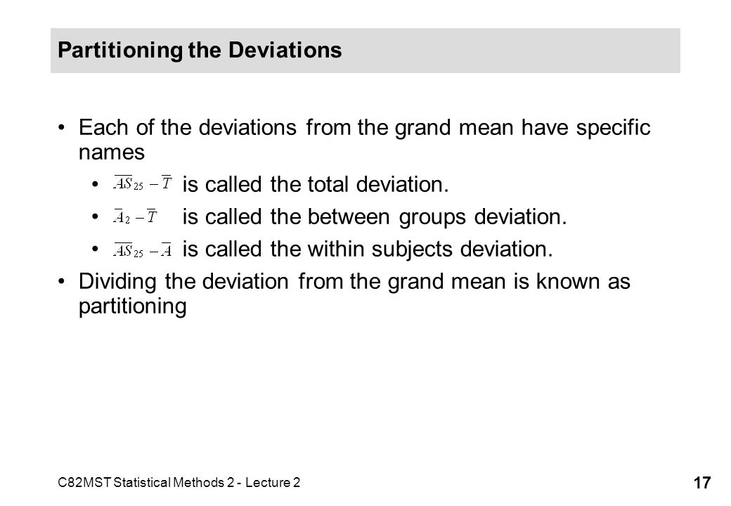 C82MST Statistical Methods 2 - Lecture 2 17 Partitioning the Deviations Each of the deviations from the grand mean have specific names is called the total deviation.