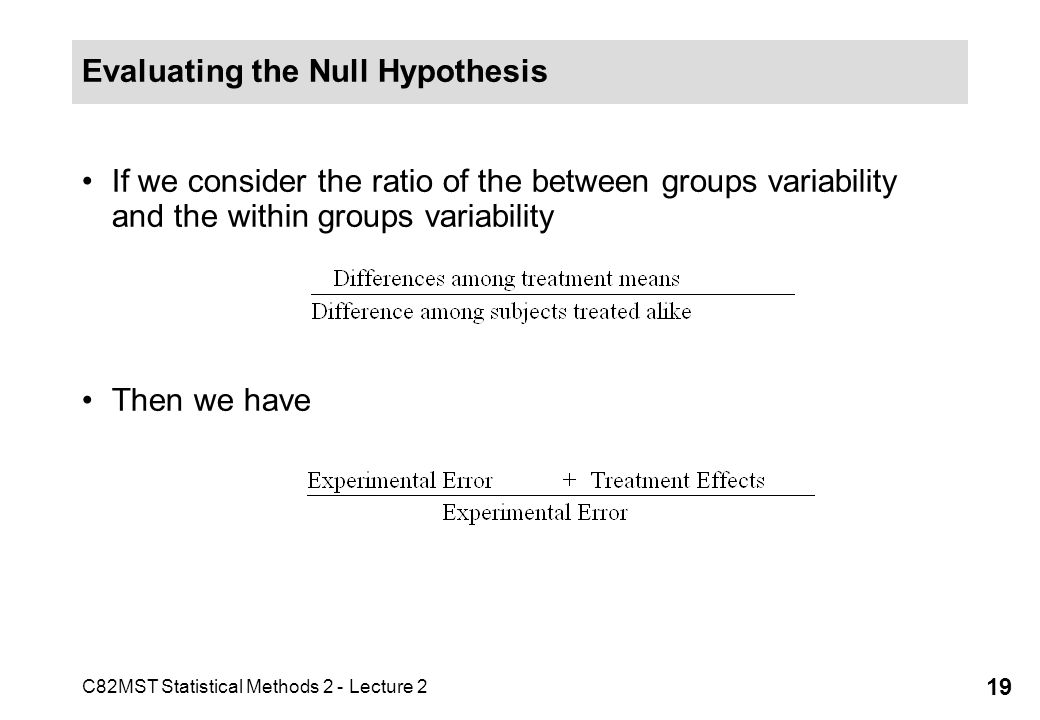 C82MST Statistical Methods 2 - Lecture 2 19 Evaluating the Null Hypothesis If we consider the ratio of the between groups variability and the within g