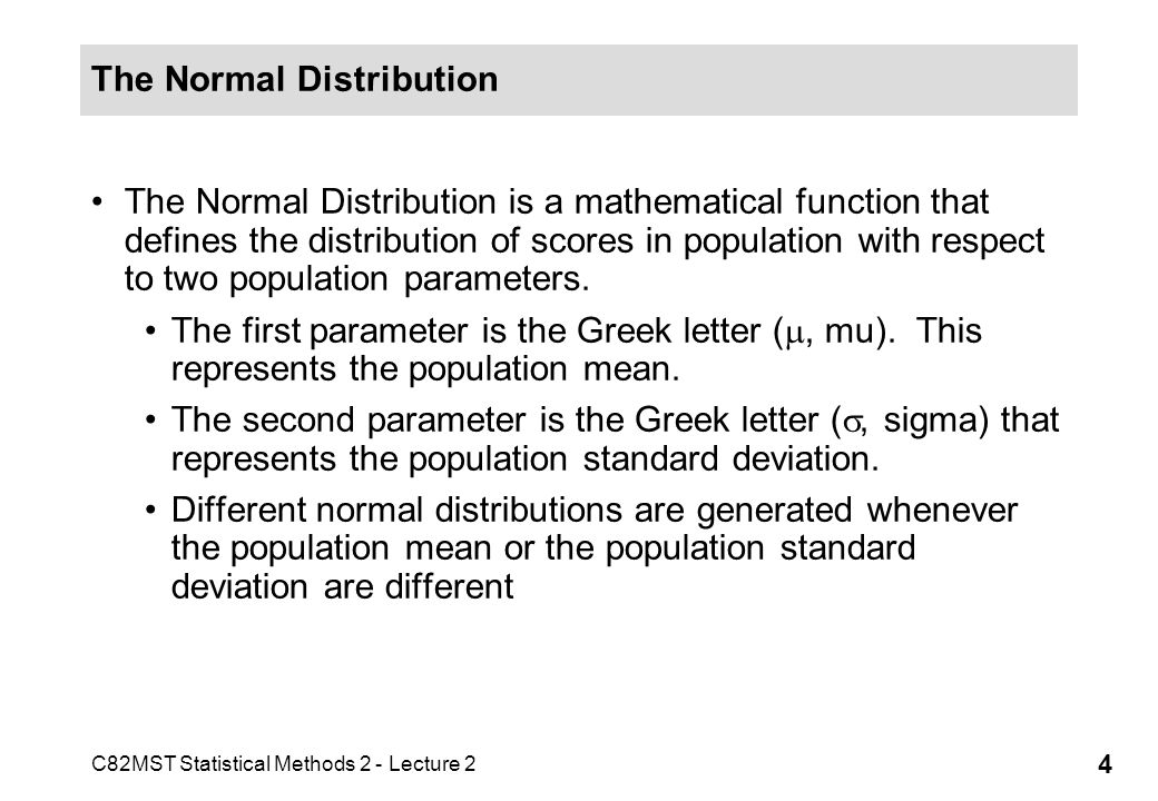 C82MST Statistical Methods 2 - Lecture 2 4 The Normal Distribution The Normal Distribution is a mathematical function that defines the distribution of scores in population with respect to two population parameters.