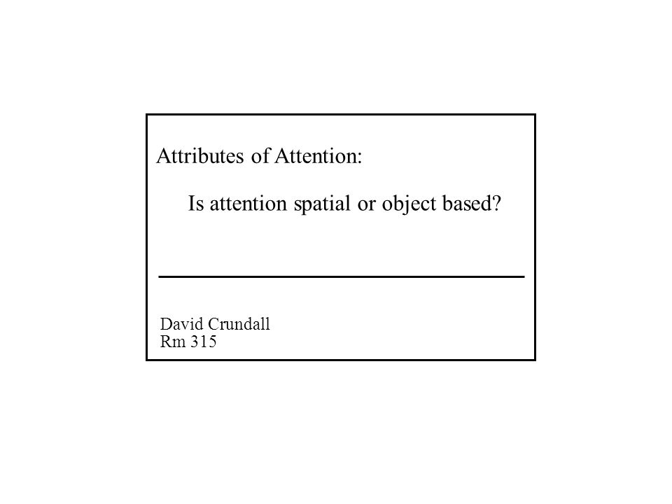 Attributes of Attention: David Crundall Rm 315 Is attention spatial or object based?