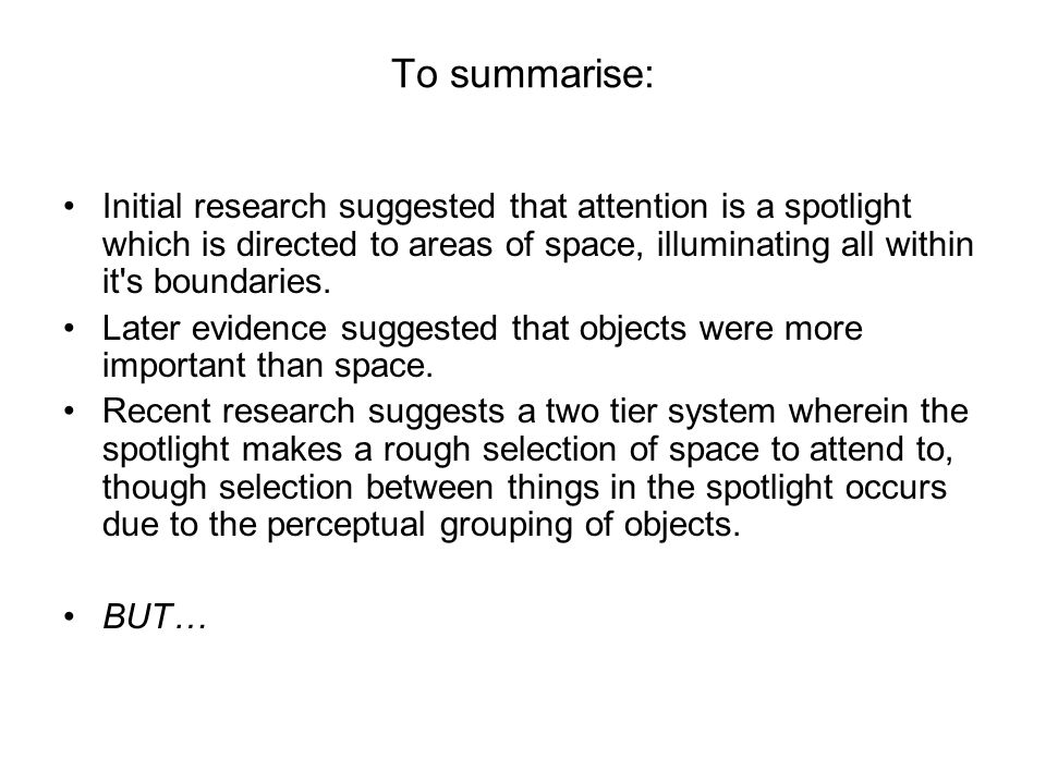 To summarise: Initial research suggested that attention is a spotlight which is directed to areas of space, illuminating all within it's boundaries. L