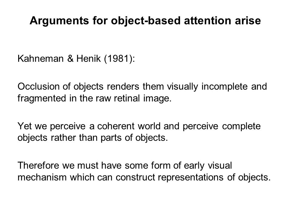 Arguments for object-based attention arise Kahneman & Henik (1981): Occlusion of objects renders them visually incomplete and fragmented in the raw re