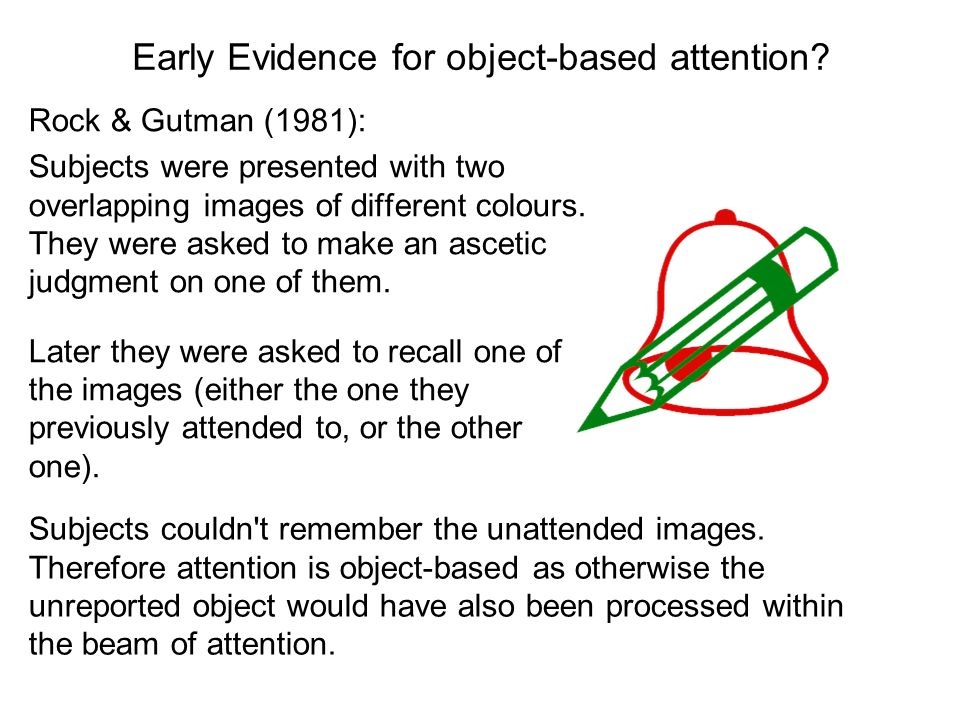 Early Evidence for object-based attention? Rock & Gutman (1981): Subjects were presented with two overlapping images of different colours. They were a