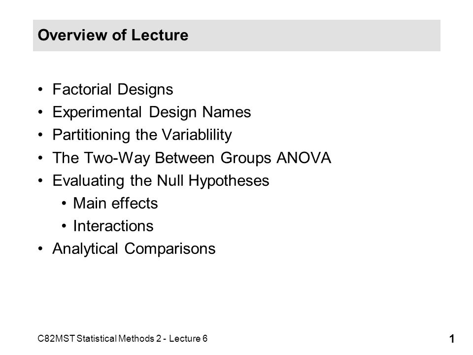 C82MST Statistical Methods 2 - Lecture 6 1 Overview of Lecture Factorial Designs Experimental Design Names Partitioning the Variablility The Two-Way B