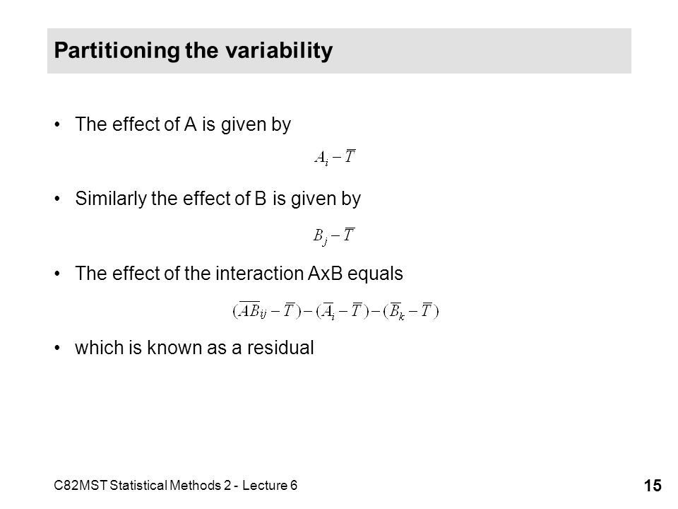 C82MST Statistical Methods 2 - Lecture 6 15 Partitioning the variability The effect of A is given by Similarly the effect of B is given by The effect