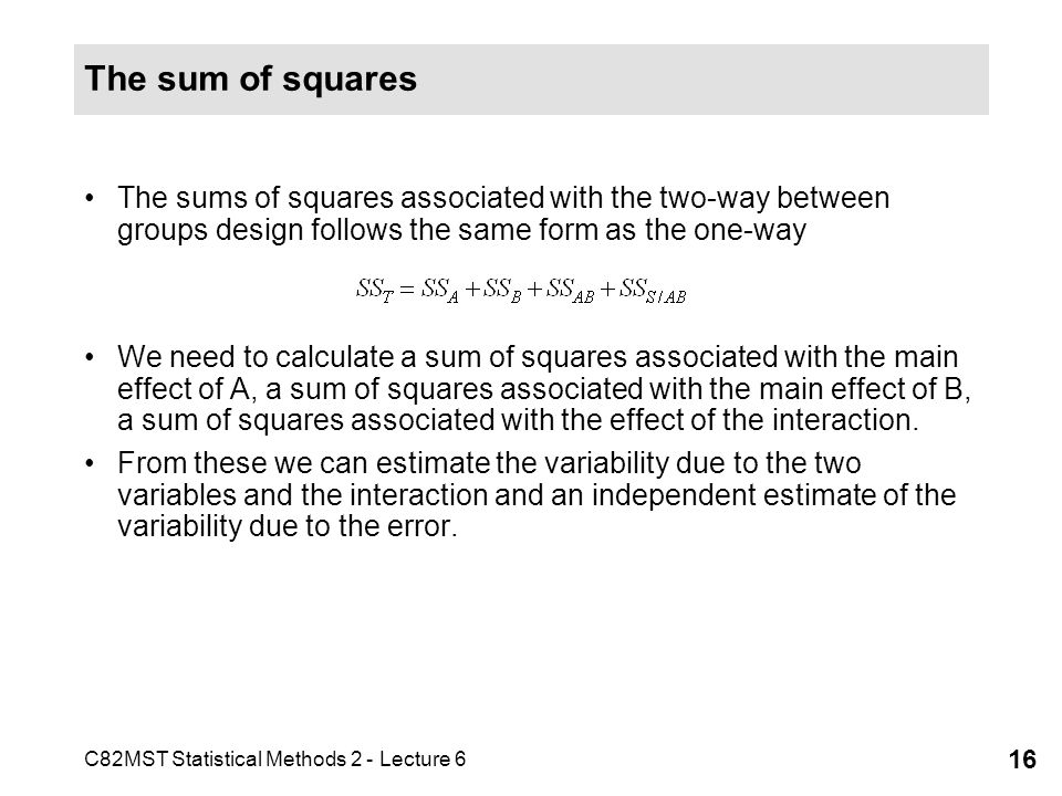 C82MST Statistical Methods 2 - Lecture 6 16 The sum of squares The sums of squares associated with the two-way between groups design follows the same