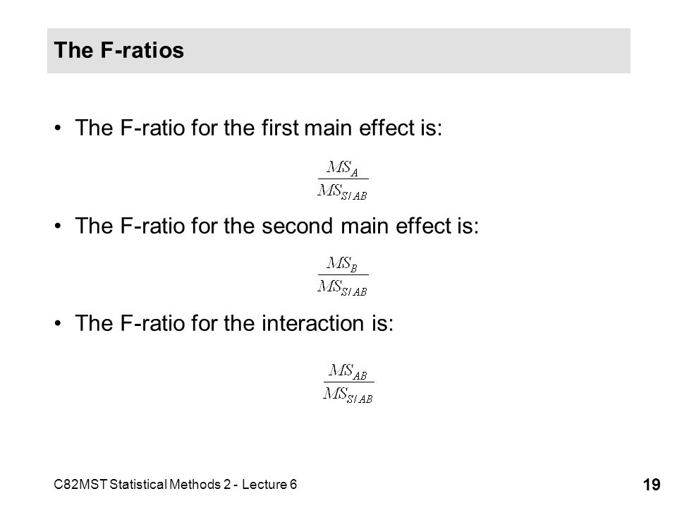 C82MST Statistical Methods 2 - Lecture 6 19 The F-ratios The F-ratio for the first main effect is: The F-ratio for the second main effect is: The F-ra