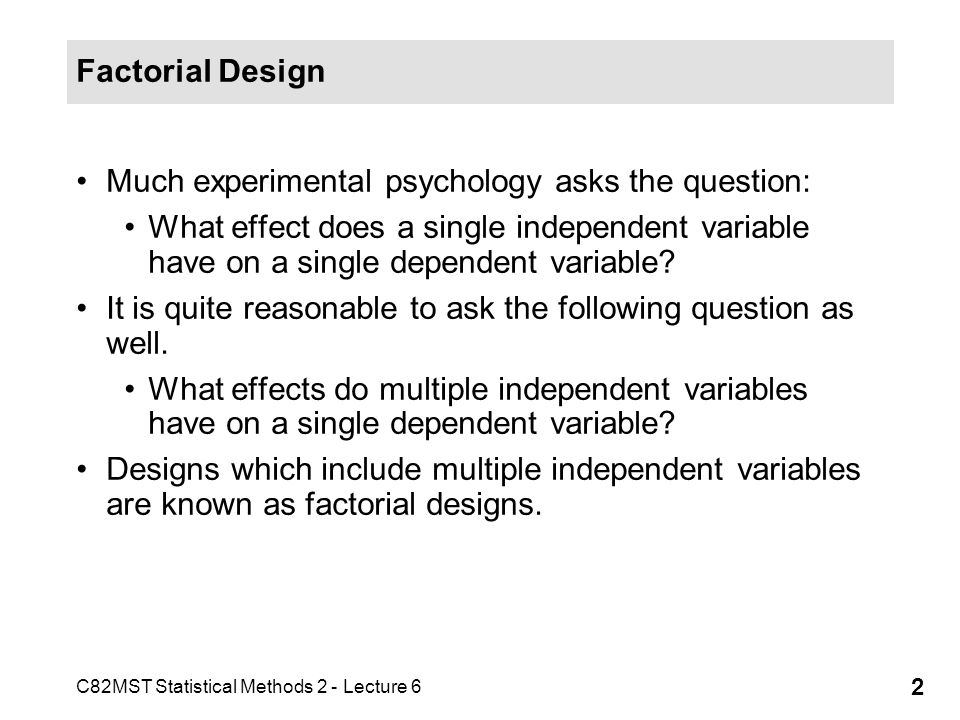 C82MST Statistical Methods 2 - Lecture 6 2 Factorial Design Much experimental psychology asks the question: What effect does a single independent vari