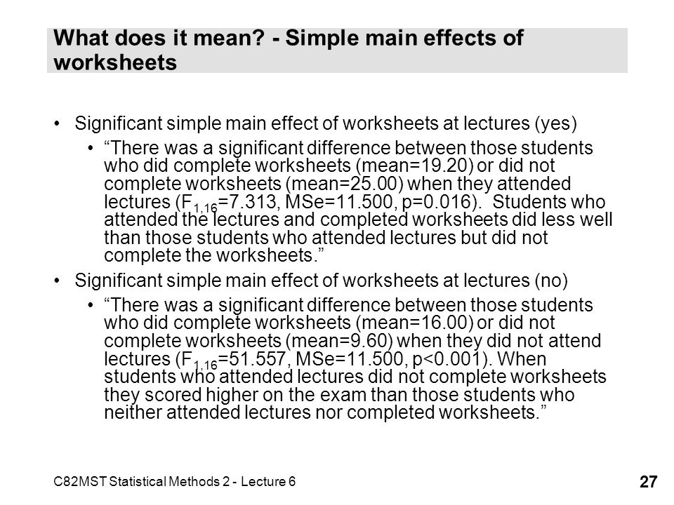 C82MST Statistical Methods 2 - Lecture 6 27 What does it mean? - Simple main effects of worksheets Significant simple main effect of worksheets at lec