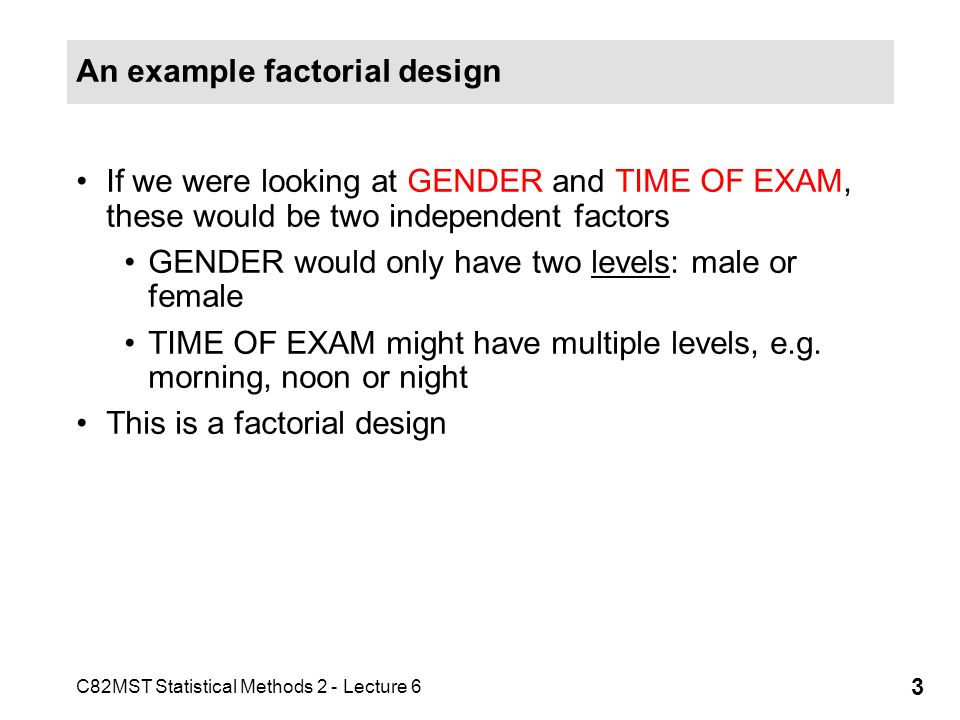 C82MST Statistical Methods 2 - Lecture 6 3 An example factorial design If we were looking at GENDER and TIME OF EXAM, these would be two independent f