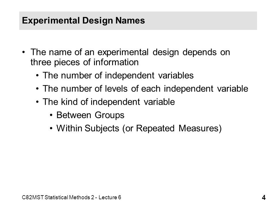 C82MST Statistical Methods 2 - Lecture 6 4 Experimental Design Names The name of an experimental design depends on three pieces of information The num