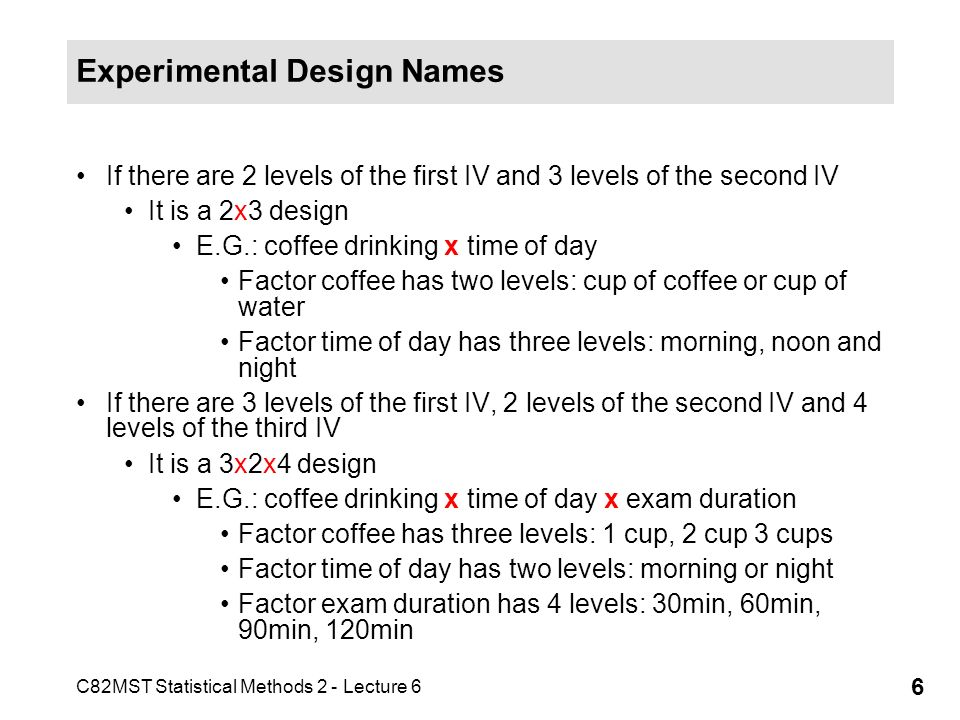 C82MST Statistical Methods 2 - Lecture 6 6 Experimental Design Names If there are 2 levels of the first IV and 3 levels of the second IV It is a 2x3 d