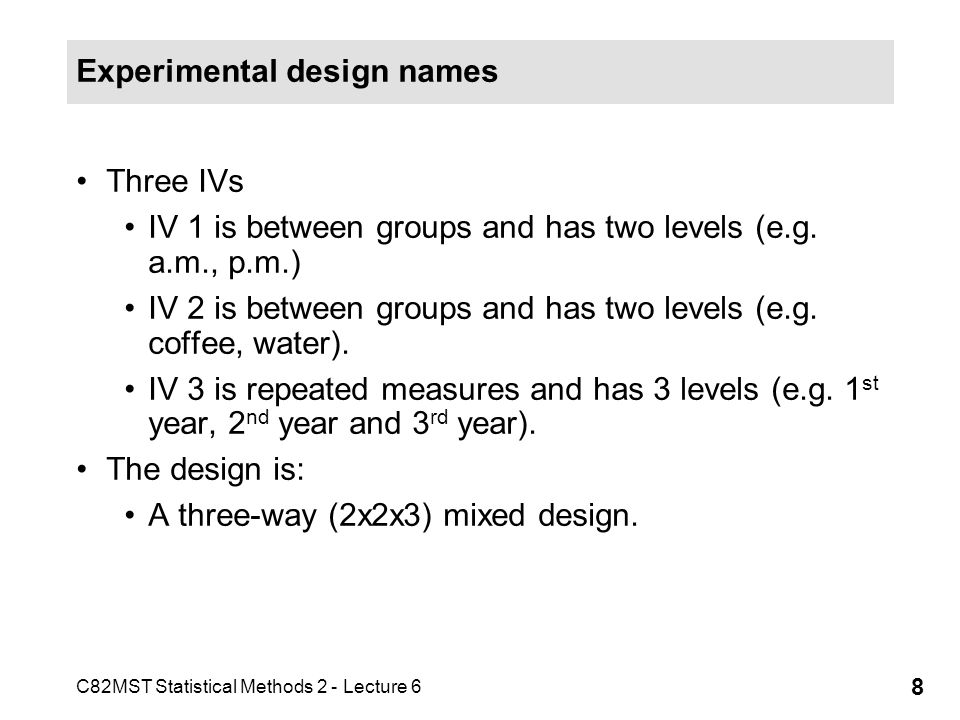 C82MST Statistical Methods 2 - Lecture 6 8 Experimental design names Three IVs IV 1 is between groups and has two levels (e.g. a.m., p.m.) IV 2 is bet