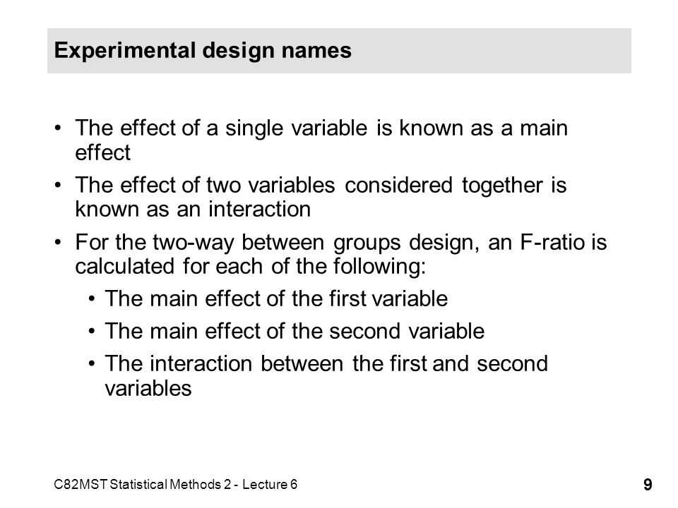 C82MST Statistical Methods 2 - Lecture 6 9 Experimental design names The effect of a single variable is known as a main effect The effect of two varia
