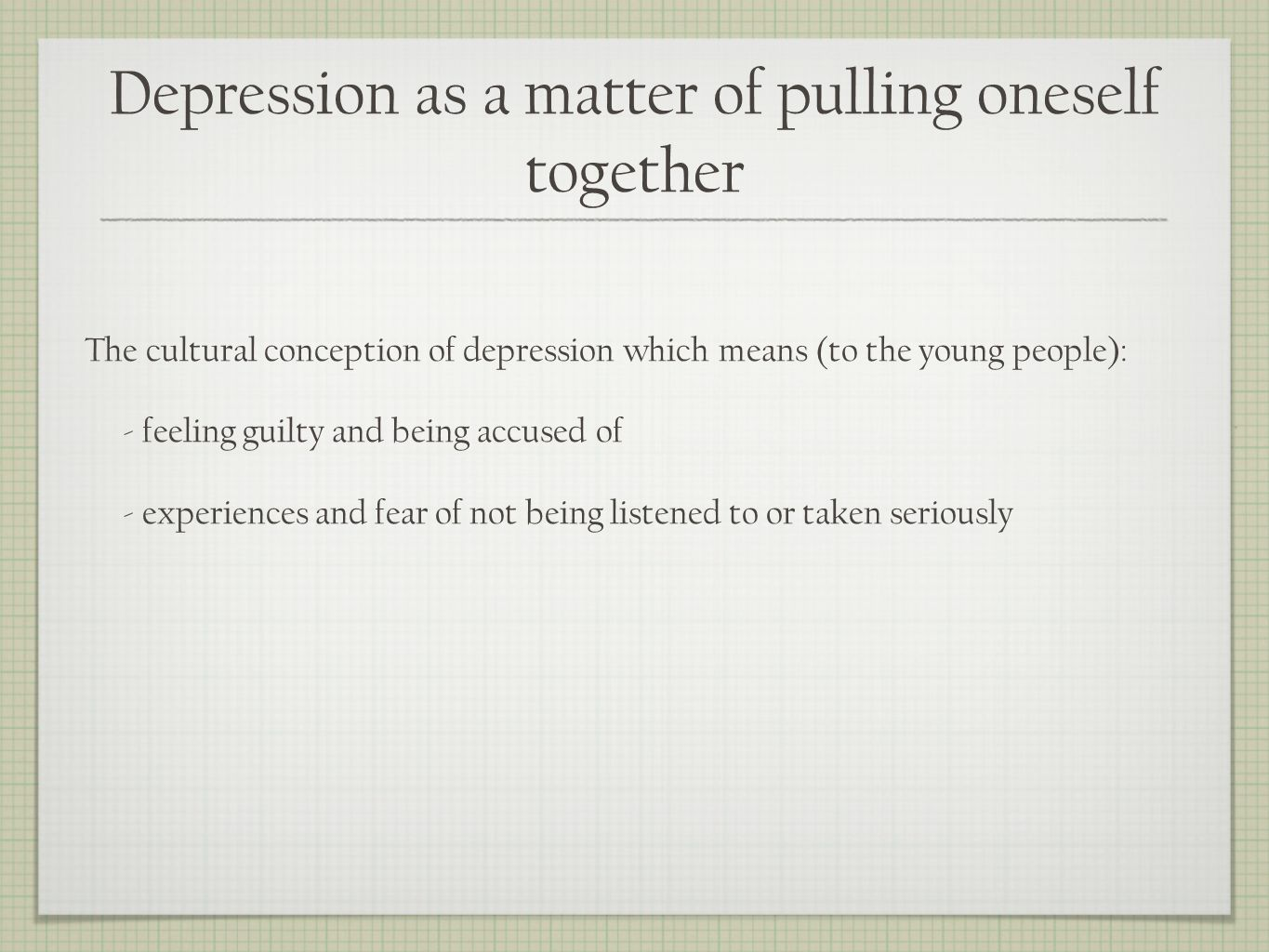Depression as a matter of pulling oneself together The cultural conception of depression which means (to the young people): - feeling guilty and being