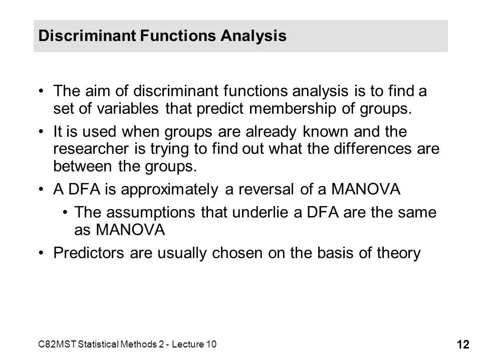 C82MST Statistical Methods 2 - Lecture 10 12 Discriminant Functions Analysis The aim of discriminant functions analysis is to find a set of variables