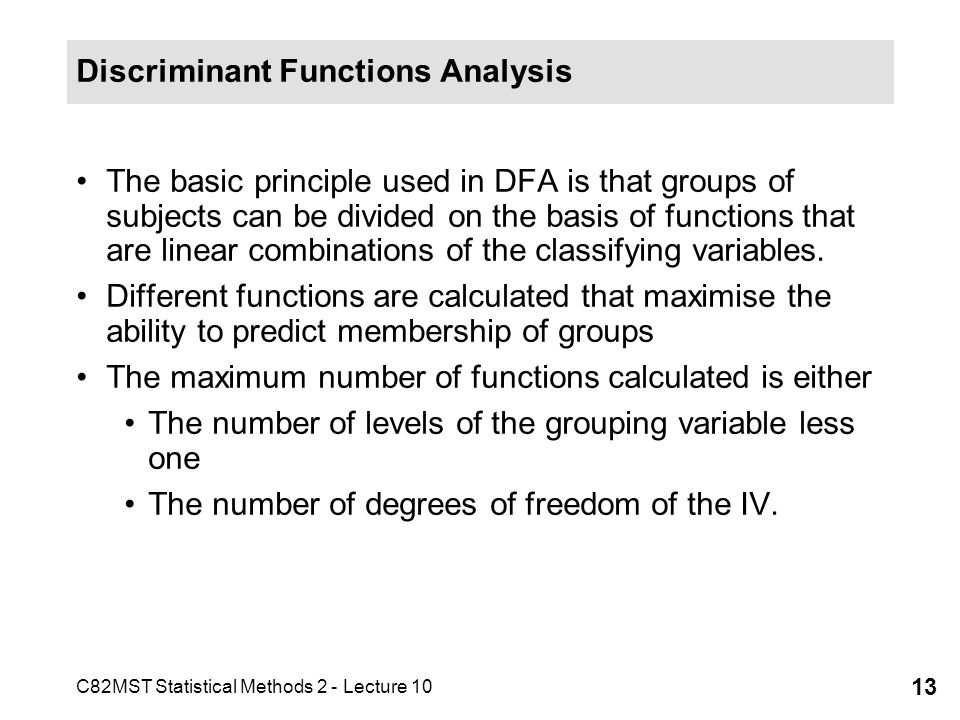 C82MST Statistical Methods 2 - Lecture 10 13 Discriminant Functions Analysis The basic principle used in DFA is that groups of subjects can be divided
